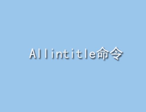 什么是Allintitle命令有什么作用,Allintitle命令和Inurl命令的区别